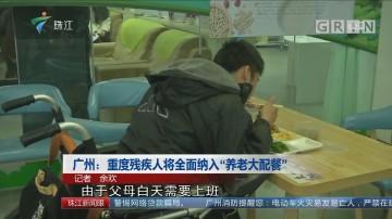 """广州:重度残疾人将全面纳入""""养老大配餐"""""""