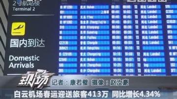 白云机场春运迎送旅客413万 同比增长4.34%