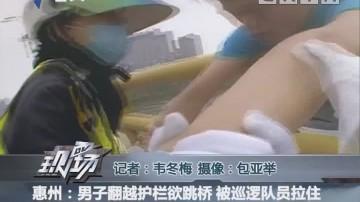 惠州:男子翻越护栏欲跳桥 被巡逻队员拉住