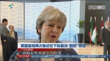 """英国首相再次推迟在下院表决""""脱欧""""协议"""