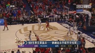 NBA冬季交易盘点——鹈鹕狙击手联手字母哥