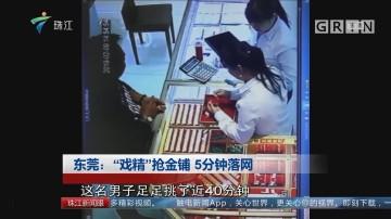 """东莞:""""戏精""""抢金铺 5分钟落网"""