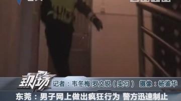 东莞:男子网上做出疯狂行为 警方迅速制止