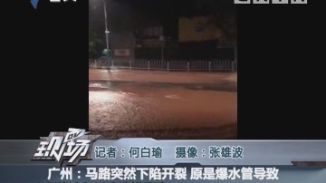 广州:马路突然下陷开裂 原是爆水管导致