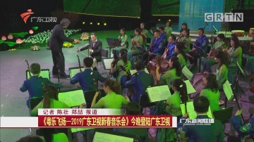 《粤乐飞扬—2019广东卫视新春音乐会》今晚登陆广东卫视