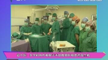 健康有料:省中医:多学科协作极限手术助晚期肝癌患者现生机