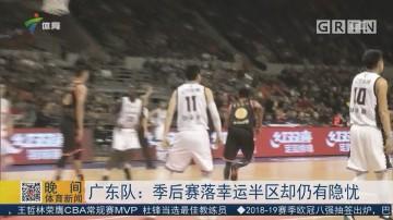 广东队:季后赛落幸运半区却仍有隐忧