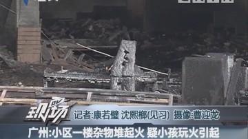 广州:小区一楼杂物堆起火 疑小孩玩火引起