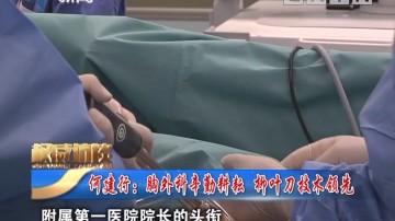 [2019-03-17]权威访谈:何建行:胸外科辛勤耕耘 柳叶刀技术领先