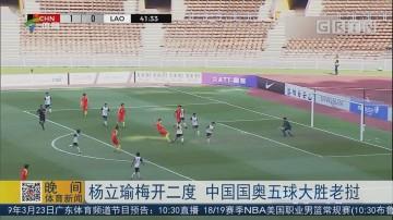 杨立瑜梅开二度 中国国奥五球大胜老挝