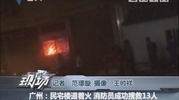 广州:民宅楼道着火 消防员成功搜救13人