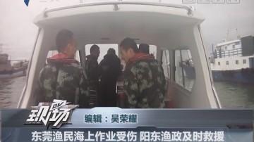 东莞渔民海上作业受伤 阳东渔政及时救援