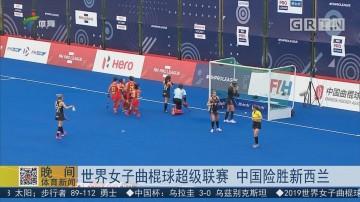 世界女子曲棍球超级联赛 中国险胜新西兰