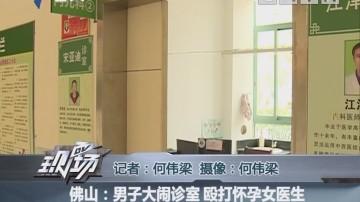佛山:男子大闹诊室 殴打怀孕女医生