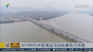 2019时代中国清远马拉松赛热力开跑