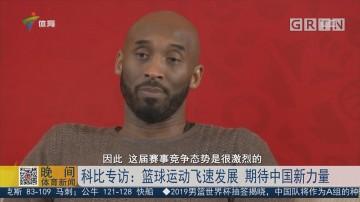 科比专访:篮球运动飞速发展 期待中国新力量