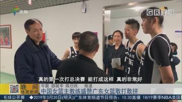 中国女篮主教练盛赞广东女篮敢打敢拼