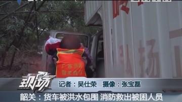 韶关:货车被洪水包围 消防救出被困人员