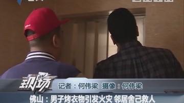佛山:男子烤衣物引发火灾 邻居舍己救人