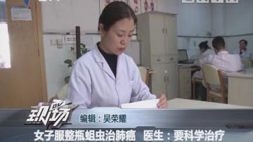 女子服整瓶蛆虫治肺癌 医生:要科学治疗