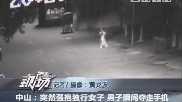 中山:突然强抱独行女子 男子瞬间夺走手机