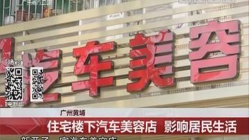 广州黄埔:住宅楼下汽车美容店 影响居民生活