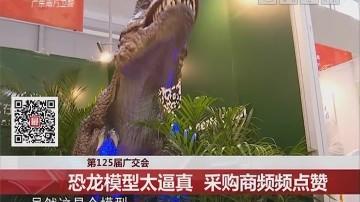 第125届广交会:恐龙模型太逼真 采购商频频点赞