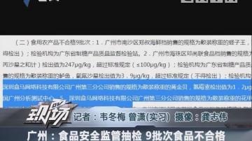 广州:食品安全监管抽检 9批次食品不合格