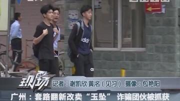 """广州:套路翻新改卖""""玉坠"""" 诈骗团伙被抓获"""