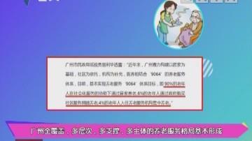 健康有料:广州全覆盖、多层次、多支撑、多主体的养老服务格局基本形成