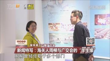 """聚焦第125届广交会 新闻特写:海关人周柳与广交会的""""半生缘"""""""