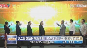 珠江频道短视频矩阵暨《广东名片》启播仪式在穗举行