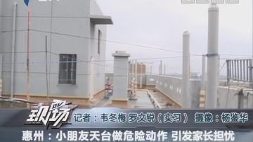 惠州:小朋友天台做危险动作 引发?#39029;?#25285;忧