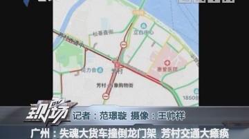 广州:失魂大货车撞倒龙门架 芳村交通大瘫痪