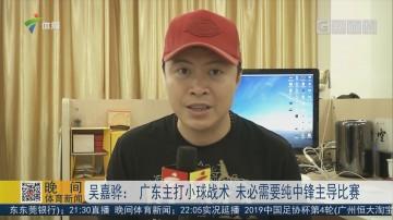 吴嘉骅:广东主打小球战术 未必需要纯中锋主导比赛