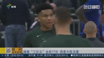 """雄鹿""""三巨头""""合砍77分 再度大胜活塞"""
