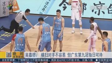 吴嘉骅:横扫对手不容易 但广东九连冠指日可待