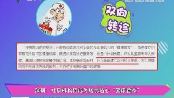 """健康有料:深圳:社康机构将成为居民贴心""""健康管家"""""""