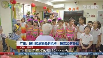 广州:建社区居家养老机构 最高20万补贴
