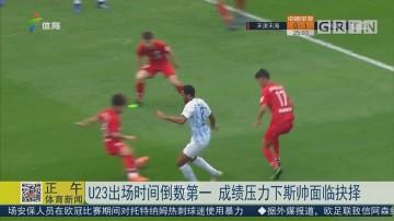 U23出场时间倒数第一 成绩压力下斯帅面临抉择
