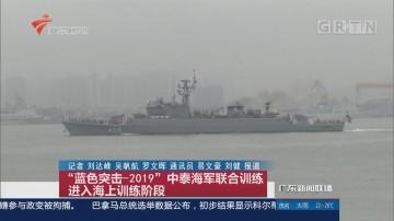 """""""蓝色突击-2019""""中泰海军联合训练进入海上训练阶段"""