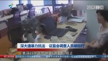 深大通暴力抗法 证监会调查人员被殴打