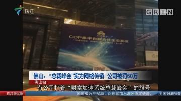 """佛山:""""总裁峰会""""实为网络传销 公司被罚60万"""