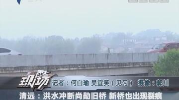 清远:洪水冲断尚勋旧桥 新桥也出现裂痕