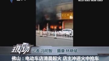 佛山:电动车店清晨起火 店主冲进火中抢车