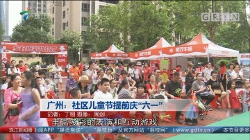 """广州:社区儿童节提前庆""""六一"""""""
