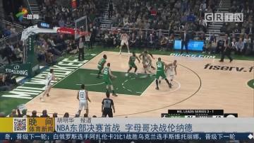 NBA东部决赛首战 字母哥决战伦纳德