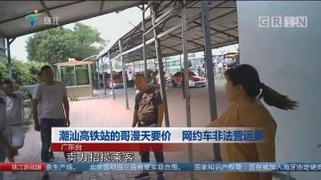 潮汕高铁站的哥漫天要价 网约车非法营运多