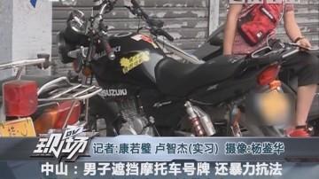 中山:男子遮挡摩托车号牌 还暴力抗法