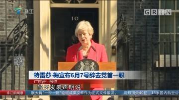 特蕾莎·梅宣布6月7号辞去党首一职